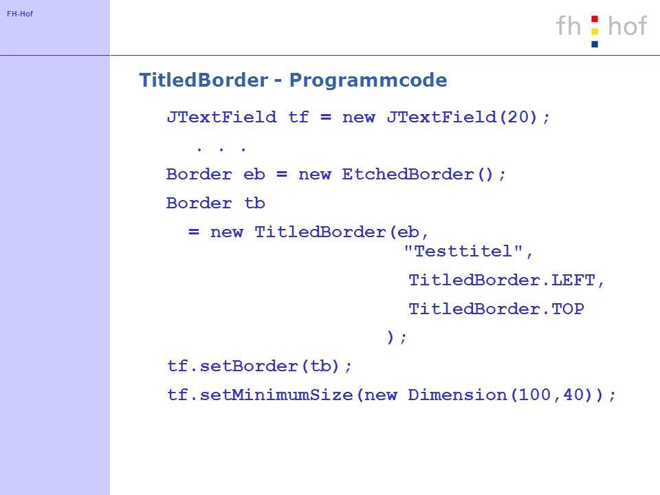 FH-Hof TitledBorder - Programmcode JTextField tf = new JTextField(20);... Border eb = new EtchedBorder(); Border tb = new TitledBorder(eb,