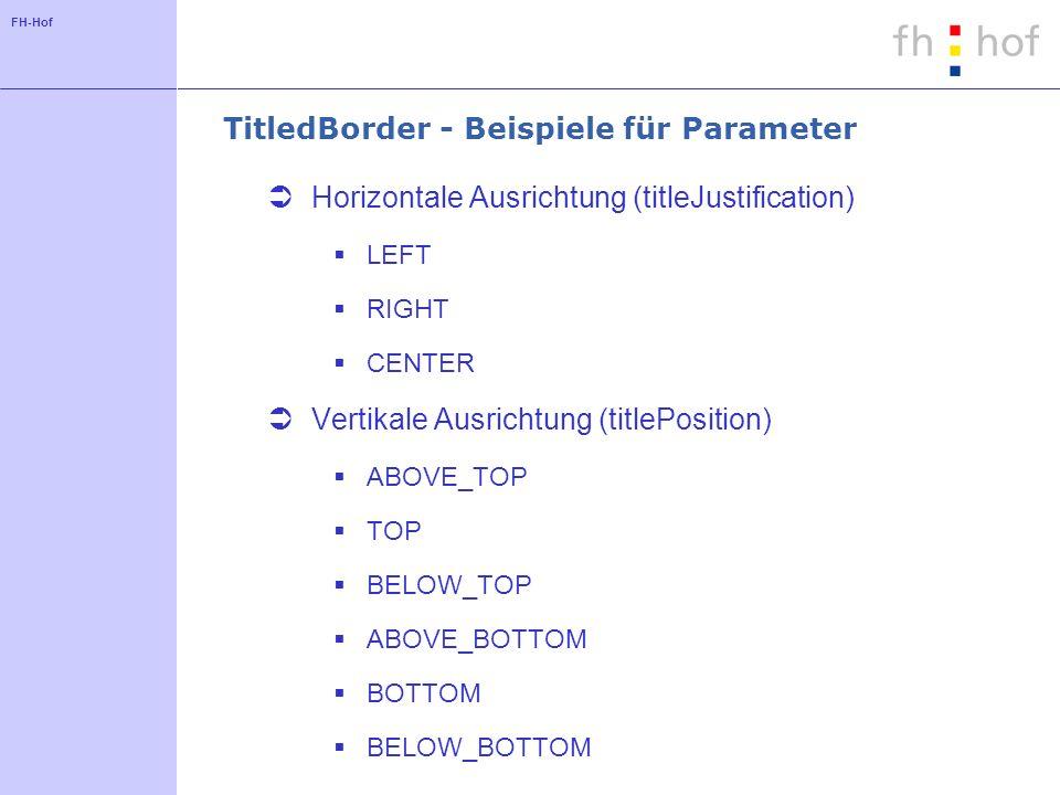 FH-Hof TitledBorder - Beispiele für Parameter Horizontale Ausrichtung (titleJustification) LEFT RIGHT CENTER Vertikale Ausrichtung (titlePosition) ABO