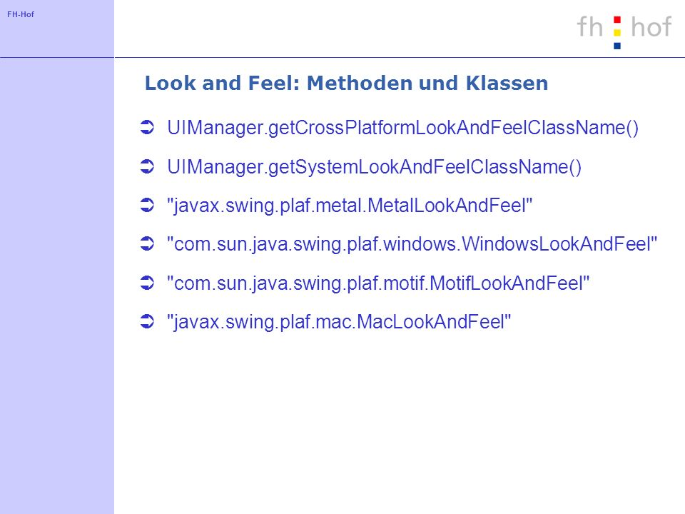 FH-Hof Look and Feel: Methoden und Klassen UIManager.getCrossPlatformLookAndFeelClassName() UIManager.getSystemLookAndFeelClassName()
