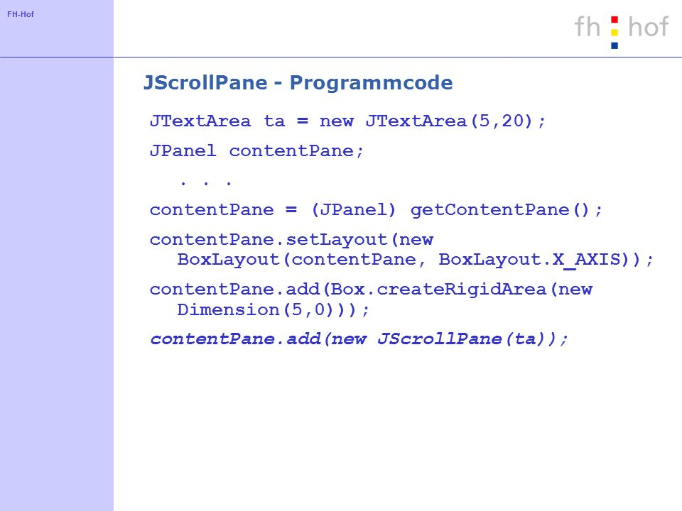 FH-Hof Look and Feel: Methoden und Klassen UIManager.getCrossPlatformLookAndFeelClassName() UIManager.getSystemLookAndFeelClassName() javax.swing.plaf.metal.MetalLookAndFeel com.sun.java.swing.plaf.windows.WindowsLookAndFeel com.sun.java.swing.plaf.motif.MotifLookAndFeel javax.swing.plaf.mac.MacLookAndFeel
