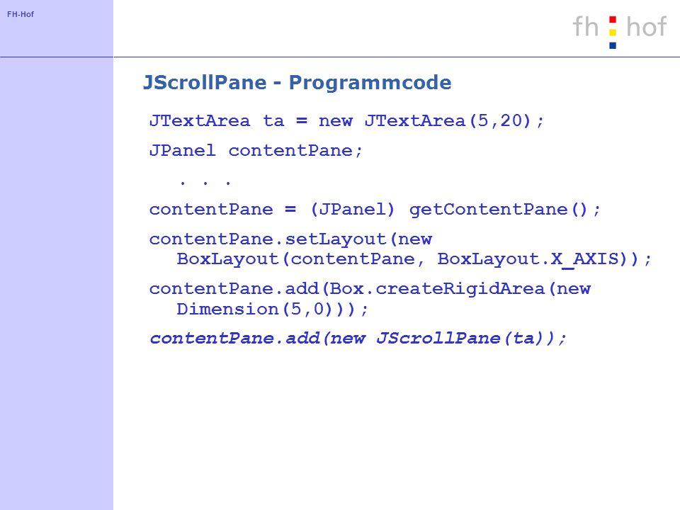 FH-Hof JScrollPane - Programmcode JTextArea ta = new JTextArea(5,20); JPanel contentPane;... contentPane = (JPanel) getContentPane(); contentPane.setL