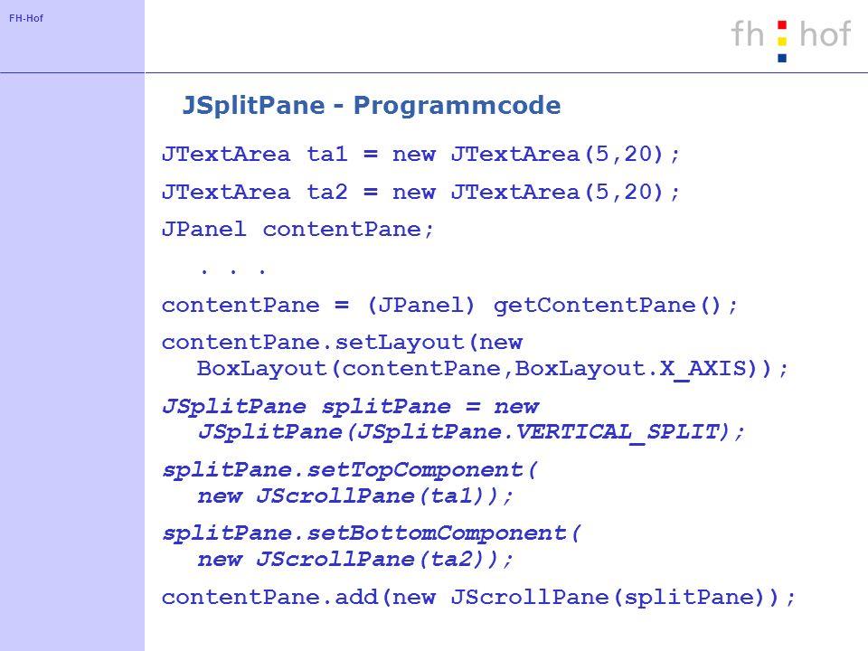 FH-Hof JSplitPane - Programmcode JTextArea ta1 = new JTextArea(5,20); JTextArea ta2 = new JTextArea(5,20); JPanel contentPane;... contentPane = (JPane