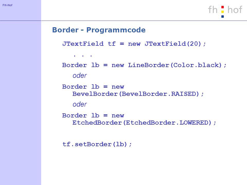 FH-Hof Border - Programmcode JTextField tf = new JTextField(20);... Border lb = new LineBorder(Color.black); oder Border lb = new BevelBorder(BevelBor