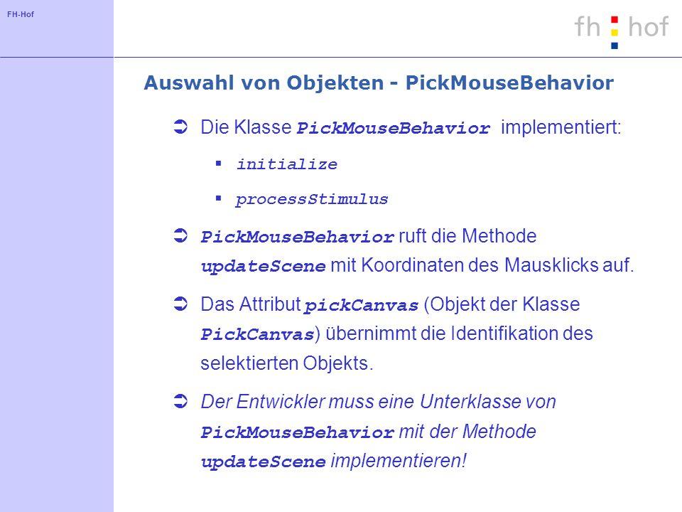 FH-Hof Auswahl von Objekten - PickMouseBehavior Die Klasse PickMouseBehavior implementiert: initialize processStimulus PickMouseBehavior ruft die Methode updateScene mit Koordinaten des Mausklicks auf.