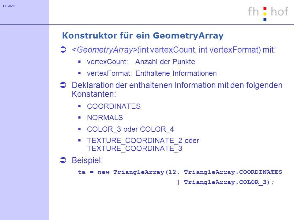 FH-Hof Konstruktor für ein GeometryArray (int vertexCount, int vertexFormat) mit: vertexCount:Anzahl der Punkte vertexFormat:Enthaltene Informationen Deklaration der enthaltenen Information mit den folgenden Konstanten: COORDINATES NORMALS COLOR_3 oder COLOR_4 TEXTURE_COORDINATE_2 oder TEXTURE_COORDINATE_3 Beispiel: ta = new TriangleArray(12, TriangleArray.COORDINATES | TriangleArray.COLOR_3);