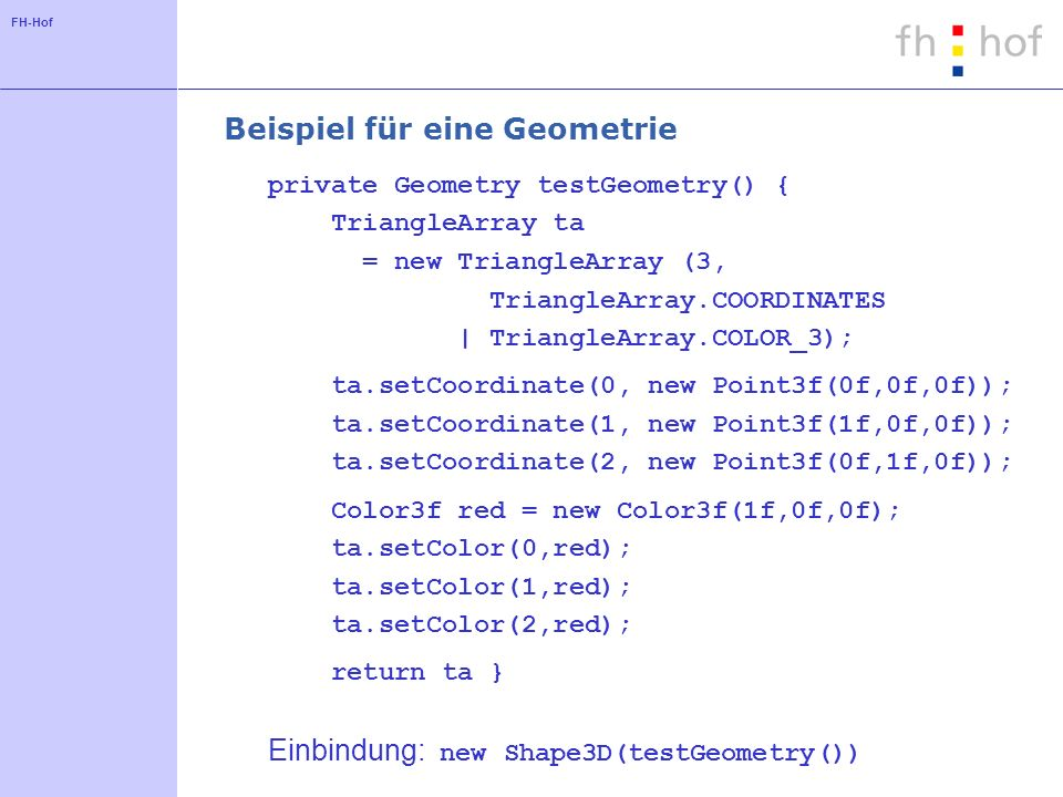 FH-Hof Beispiel für eine Geometrie private Geometry testGeometry() { TriangleArray ta = new TriangleArray (3, TriangleArray.COORDINATES | TriangleArray.COLOR_3); ta.setCoordinate(0, new Point3f(0f,0f,0f)); ta.setCoordinate(1, new Point3f(1f,0f,0f)); ta.setCoordinate(2, new Point3f(0f,1f,0f)); Color3f red = new Color3f(1f,0f,0f); ta.setColor(0,red); ta.setColor(1,red); ta.setColor(2,red); return ta } Einbindung: new Shape3D(testGeometry())