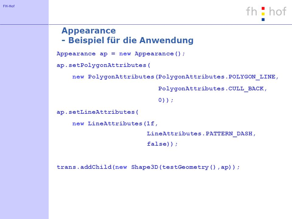 FH-Hof Appearance - Beispiel für die Anwendung Appearance ap = new Appearance(); ap.setPolygonAttributes( new PolygonAttributes(PolygonAttributes.POLYGON_LINE, PolygonAttributes.CULL_BACK, 0)); ap.setLineAttributes( new LineAttributes(1f, LineAttributes.PATTERN_DASH, false)); trans.addChild(new Shape3D(testGeometry(),ap));
