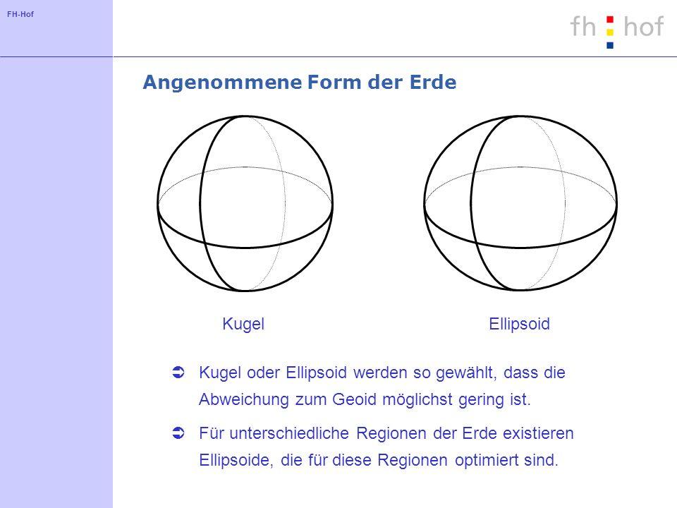 FH-Hof Angenommene Form der Erde Kugel oder Ellipsoid werden so gewählt, dass die Abweichung zum Geoid möglichst gering ist. Für unterschiedliche Regi