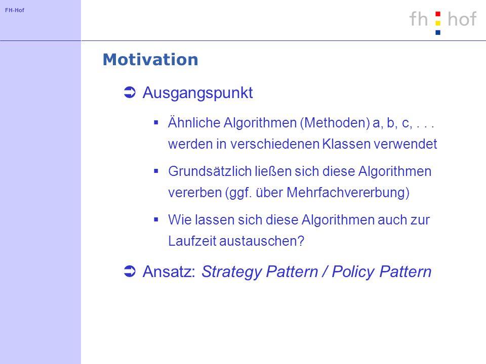 FH-Hof Motivation Ausgangspunkt Ähnliche Algorithmen (Methoden) a, b, c,... werden in verschiedenen Klassen verwendet Grundsätzlich ließen sich diese