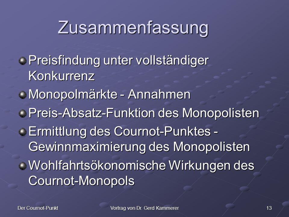 13Der Cournot-PunktVortrag von Dr. Gerd Kammerer Zusammenfassung Preisfindung unter vollständiger Konkurrenz Monopolmärkte - Annahmen Preis-Absatz-Fun