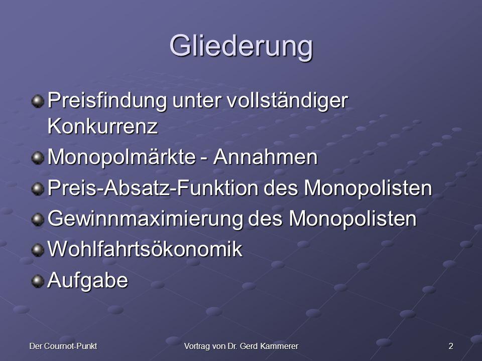2Der Cournot-PunktVortrag von Dr. Gerd Kammerer Gliederung Preisfindung unter vollständiger Konkurrenz Monopolmärkte - Annahmen Preis-Absatz-Funktion