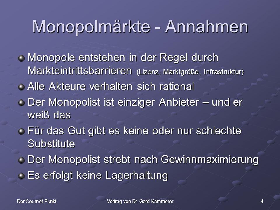 4Der Cournot-PunktVortrag von Dr. Gerd Kammerer Monopolmärkte - Annahmen Monopole entstehen in der Regel durch Markteintrittsbarrieren (Lizenz, Marktg