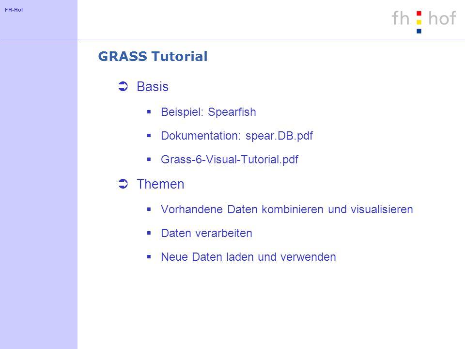 FH-Hof GRASS Tutorial Basis Beispiel: Spearfish Dokumentation: spear.DB.pdf Grass-6-Visual-Tutorial.pdf Themen Vorhandene Daten kombinieren und visual