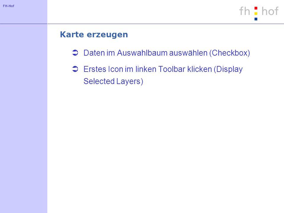 FH-Hof Karte erzeugen Daten im Auswahlbaum auswählen (Checkbox) Erstes Icon im linken Toolbar klicken (Display Selected Layers)