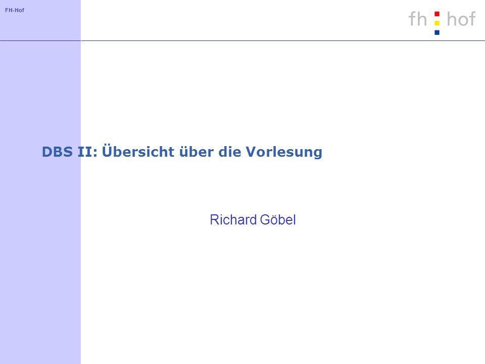 FH-Hof DBS II: Übersicht über die Vorlesung Richard Göbel
