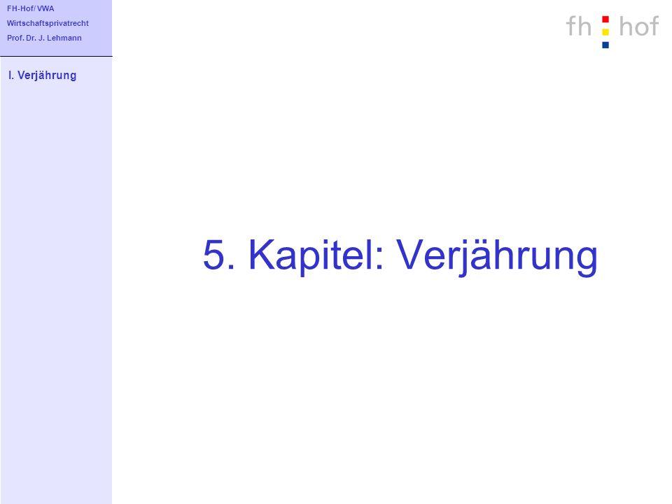 5. Kapitel: Verjährung I. Verjährung FH-Hof/ VWA Wirtschaftsprivatrecht Prof. Dr. J. Lehmann