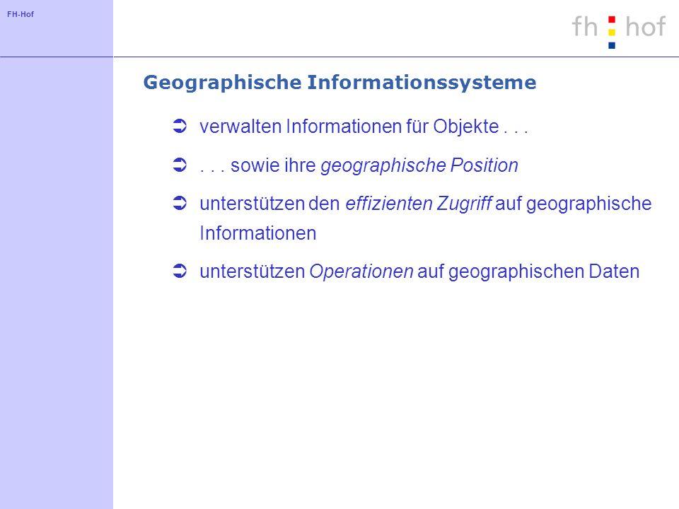 FH-Hof Geographische Informationssysteme verwalten Informationen für Objekte...... sowie ihre geographische Position unterstützen den effizienten Zugr
