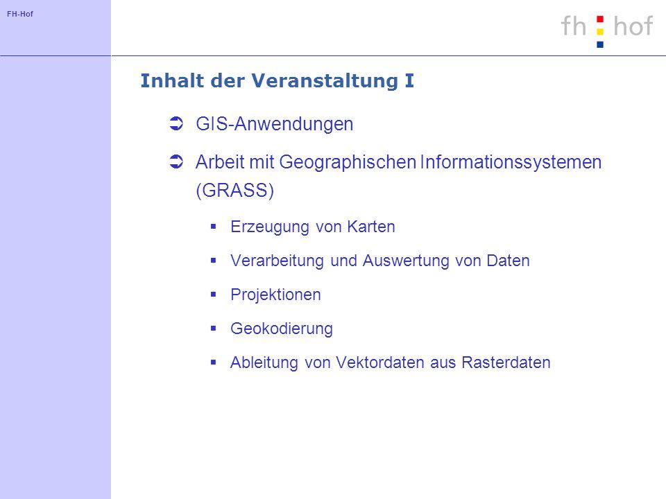 FH-Hof Inhalt der Veranstaltung I GIS-Anwendungen Arbeit mit Geographischen Informationssystemen (GRASS) Erzeugung von Karten Verarbeitung und Auswert