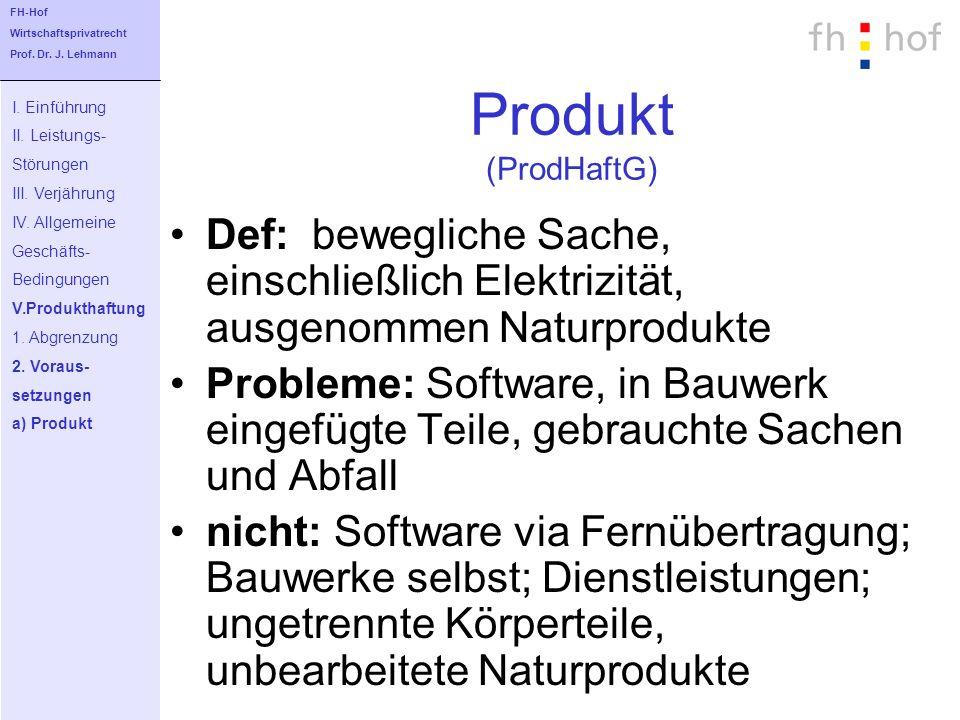 Produkt (ProdHaftG) Def: bewegliche Sache, einschließlich Elektrizität, ausgenommen Naturprodukte Probleme: Software, in Bauwerk eingefügte Teile, geb
