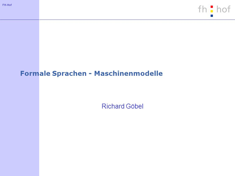 FH-Hof Formale Sprachen - Maschinenmodelle Richard Göbel