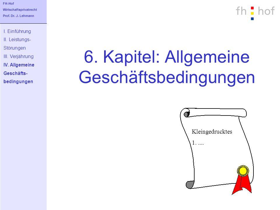 6. Kapitel: Allgemeine Geschäftsbedingungen I. Einführung II. Leistungs- Störungen III. Verjährung IV. Allgemeine Geschäfts- bedingungen FH-Hof Wirtsc