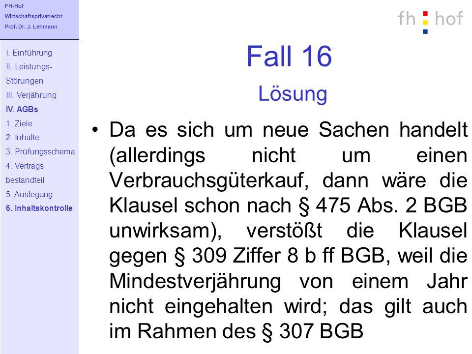 Fall 16 Lösung Da es sich um neue Sachen handelt (allerdings nicht um einen Verbrauchsgüterkauf, dann wäre die Klausel schon nach § 475 Abs. 2 BGB unw