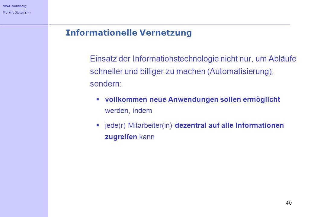 VWA Nürnberg Roland Stutzmann 40 Informationelle Vernetzung Einsatz der Informationstechnologie nicht nur, um Abläufe schneller und billiger zu machen