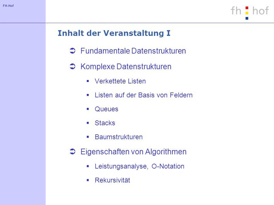 FH-Hof Inhalt der Veranstaltung I Fundamentale Datenstrukturen Komplexe Datenstrukturen Verkettete Listen Listen auf der Basis von Feldern Queues Stac