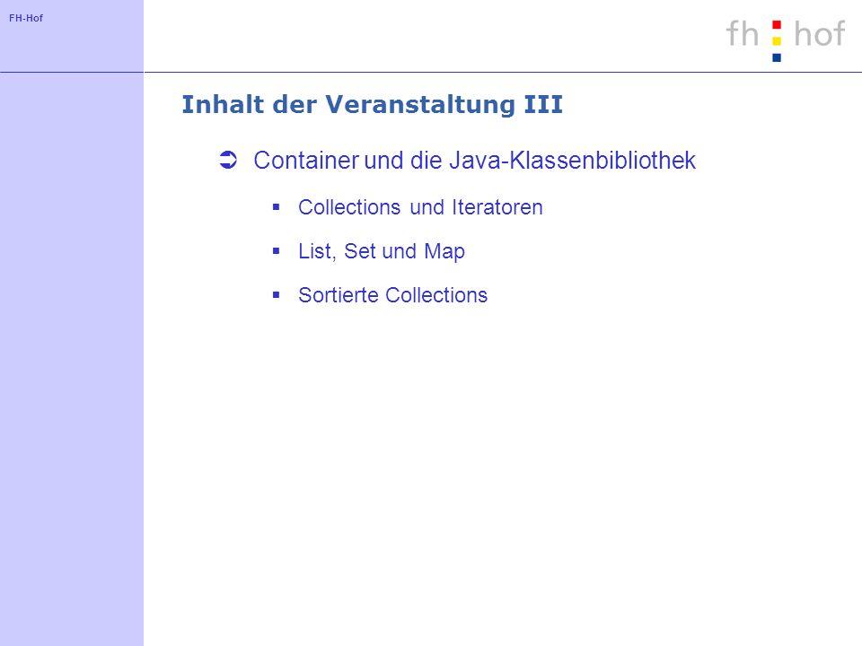 FH-Hof Inhalt der Veranstaltung III Container und die Java-Klassenbibliothek Collections und Iteratoren List, Set und Map Sortierte Collections