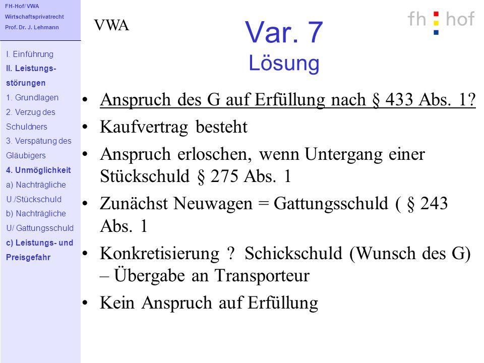 Var. 7 Lösung Anspruch des G auf Erfüllung nach § 433 Abs. 1? Kaufvertrag besteht Anspruch erloschen, wenn Untergang einer Stückschuld § 275 Abs. 1 Zu