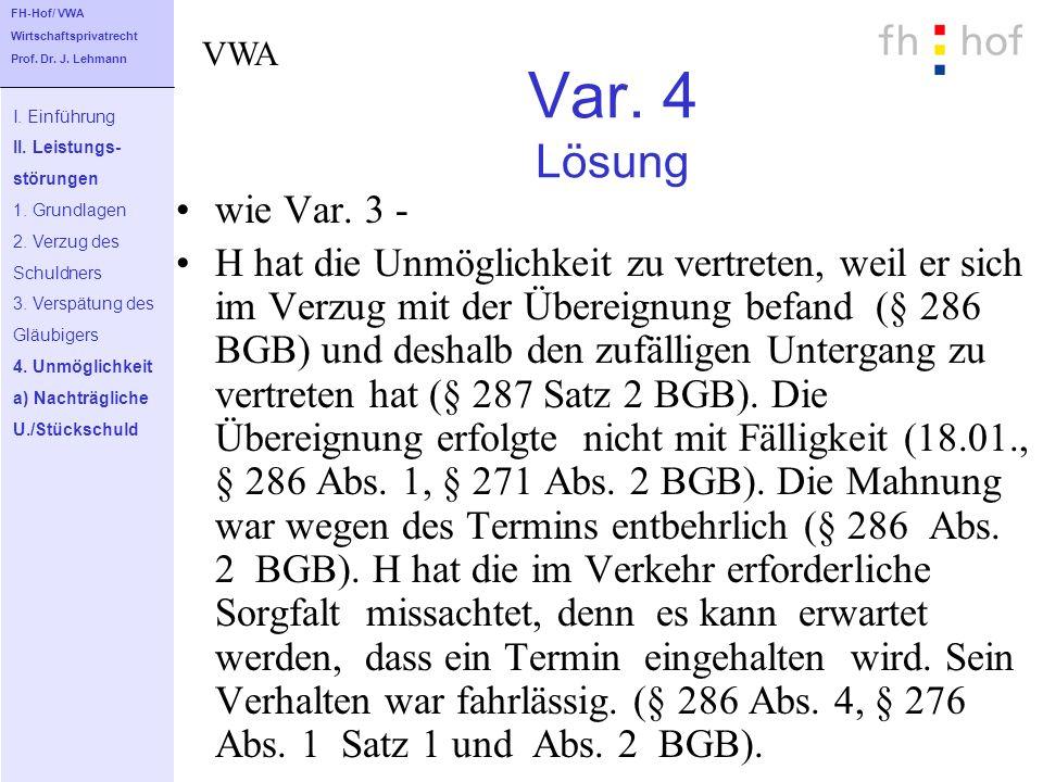Var. 4 Lösung wie Var. 3 - H hat die Unmöglichkeit zu vertreten, weil er sich im Verzug mit der Übereignung befand (§ 286 BGB) und deshalb den zufälli