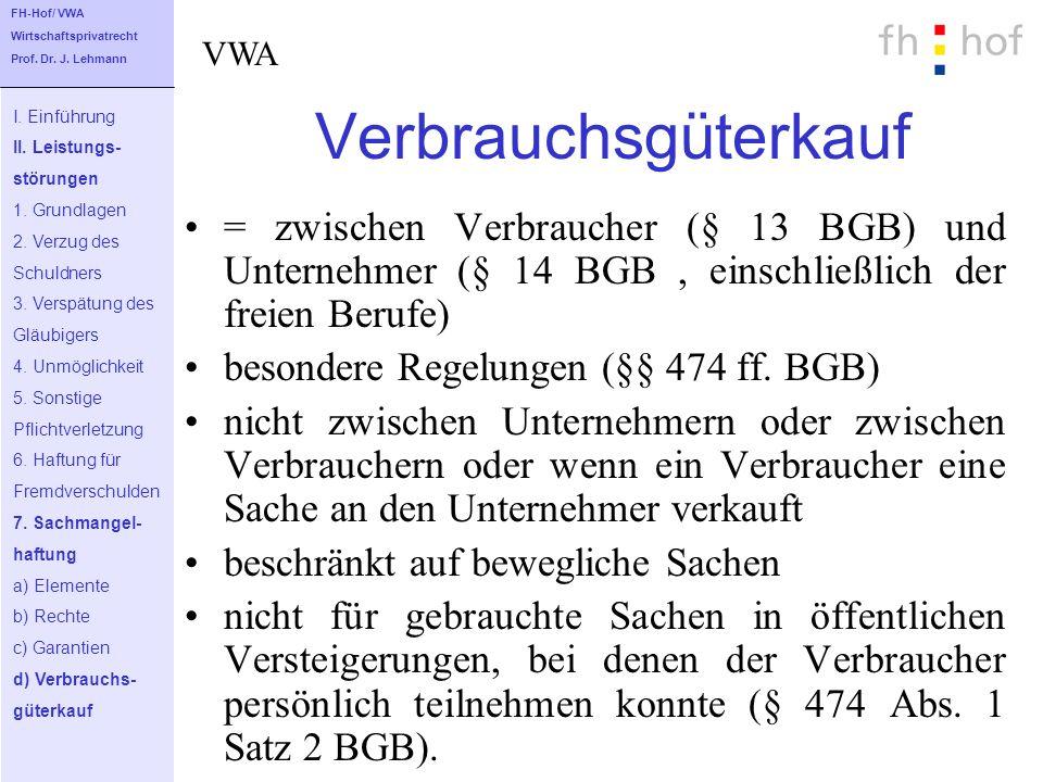 Verbrauchsgüterkauf = zwischen Verbraucher (§ 13 BGB) und Unternehmer (§ 14 BGB, einschließlich der freien Berufe) besondere Regelungen (§§ 474 ff. BG