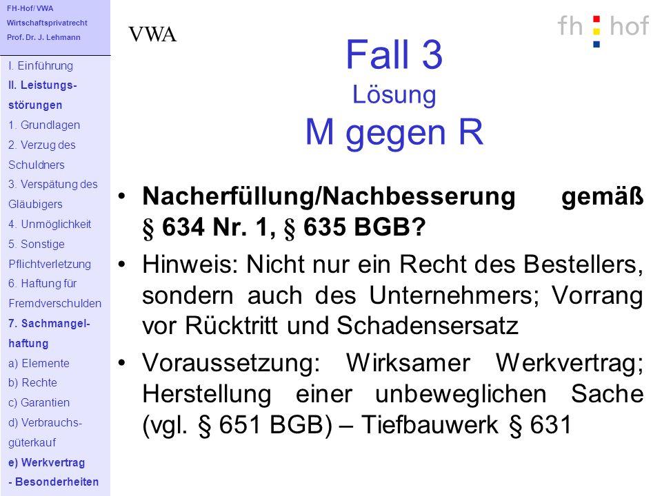 Fall 3 Lösung M gegen R Nacherfüllung/Nachbesserung gemäß § 634 Nr. 1, § 635 BGB? Hinweis: Nicht nur ein Recht des Bestellers, sondern auch des Untern