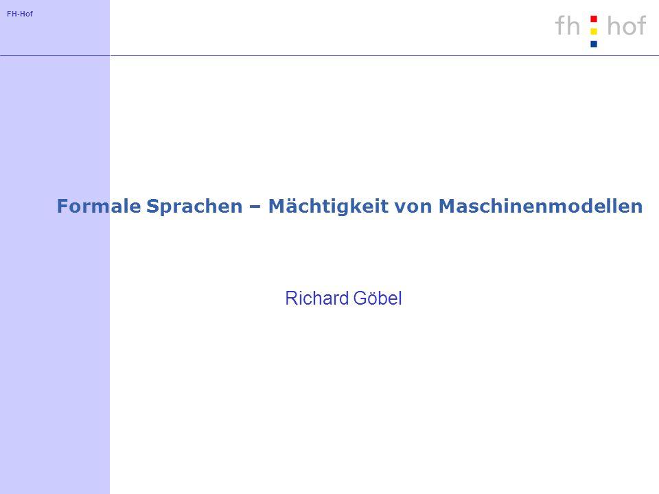 FH-Hof Formale Sprachen – Mächtigkeit von Maschinenmodellen Richard Göbel