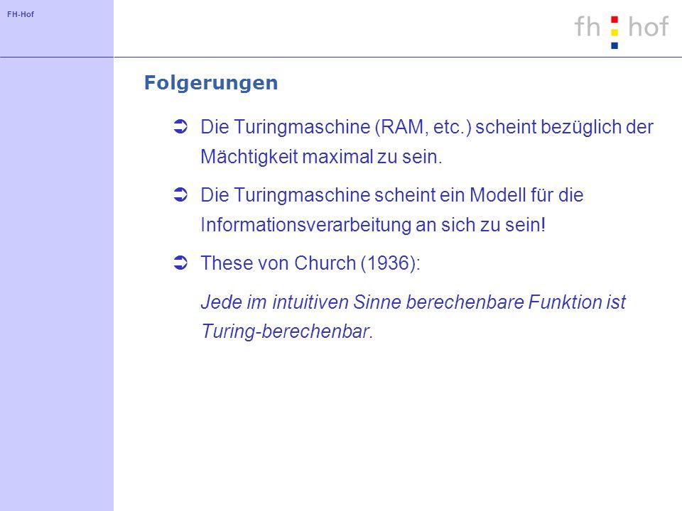 FH-Hof Folgerungen Die Turingmaschine (RAM, etc.) scheint bezüglich der Mächtigkeit maximal zu sein. Die Turingmaschine scheint ein Modell für die Inf