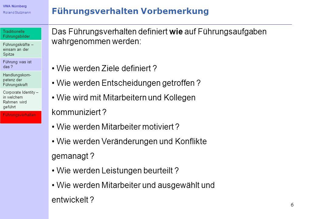 VWA Nürnberg Roland Stutzmann 6 Führungsverhalten Vorbemerkung Das Führungsverhalten definiert wie auf Führungsaufgaben wahrgenommen werden: Wie werde