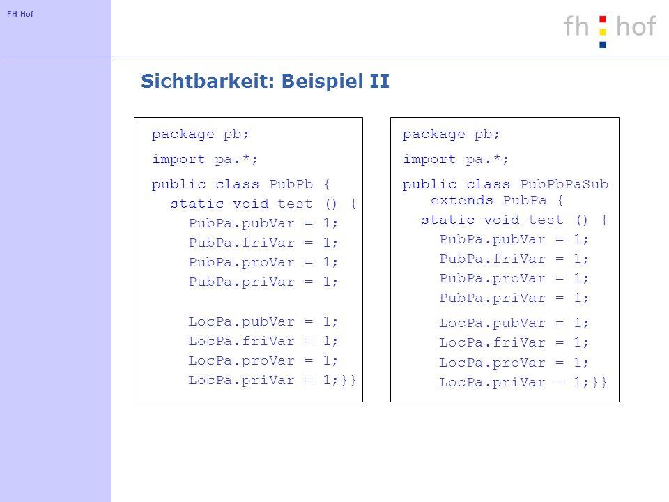 FH-Hof Sichtbarkeit: Beispiel II package pb; import pa.*; public class PubPb { static void test () { PubPa.pubVar = 1; PubPa.friVar = 1; PubPa.proVar = 1; PubPa.priVar = 1; LocPa.pubVar = 1; LocPa.friVar = 1; LocPa.proVar = 1; LocPa.priVar = 1;}} package pb; import pa.*; public class PubPbPaSub extends PubPa { static void test () { PubPa.pubVar = 1; PubPa.friVar = 1; PubPa.proVar = 1; PubPa.priVar = 1; LocPa.pubVar = 1; LocPa.friVar = 1; LocPa.proVar = 1; LocPa.priVar = 1;}}