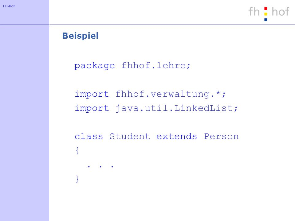 FH-Hof Beispiel package fhhof.lehre; import fhhof.verwaltung.*; import java.util.LinkedList; class Student extends Person {... }