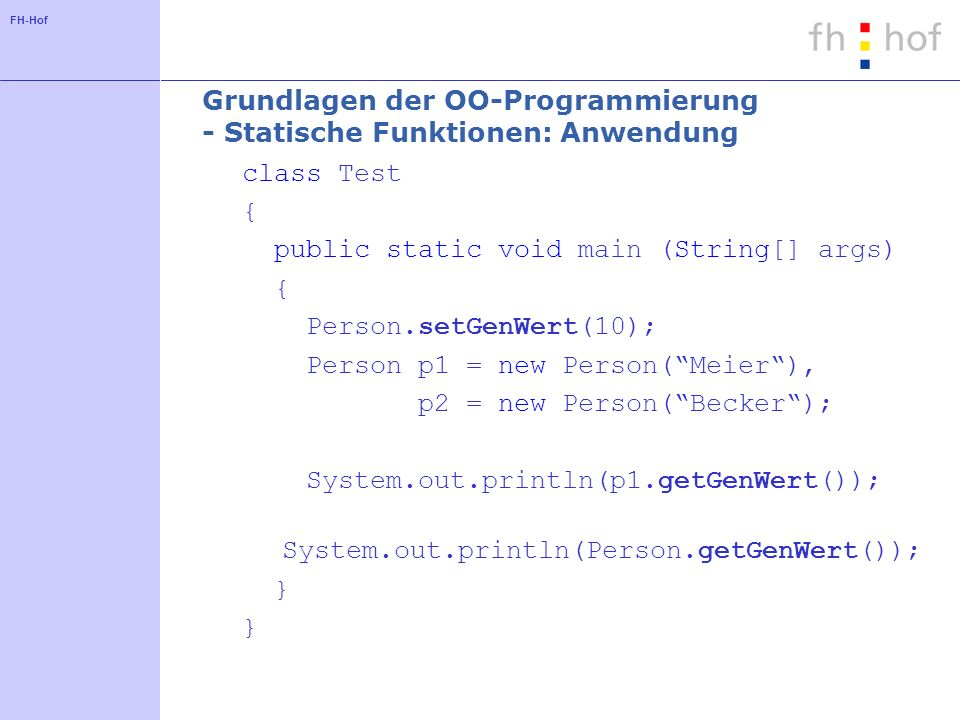FH-Hof Grundlagen der OO-Programmierung - Statische Funktionen: Anwendung class Test { public static void main (String[] args) { Person.setGenWert(10); Person p1 = new Person(Meier), p2 = new Person(Becker); System.out.println(p1.getGenWert()); System.out.println(Person.getGenWert()); }