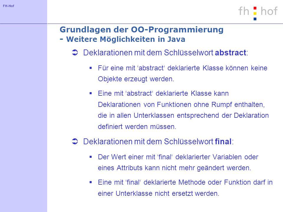 FH-Hof Grundlagen der OO-Programmierung - Weitere Möglichkeiten in Java Deklarationen mit dem Schlüsselwort abstract: Für eine mit abstract deklarierte Klasse können keine Objekte erzeugt werden.