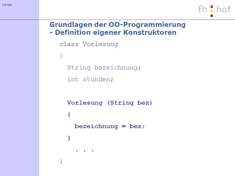 FH-Hof Grundlagen der OO-Programmierung - Definition eigener Konstruktoren class Vorlesung { String bezeichnung; int stunden; Vorlesung (String bez) { bezeichnung = bez; }...