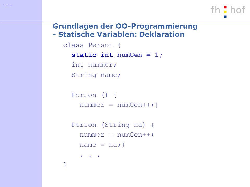 FH-Hof Grundlagen der OO-Programmierung - Statische Variablen: Deklaration class Person { static int numGen = 1; int nummer; String name; Person () { nummer = numGen++;} Person (String na) { nummer = numGen++; name = na;}...