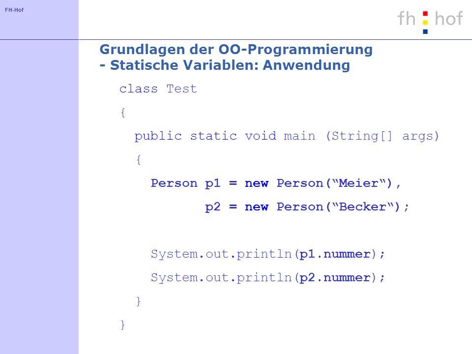 FH-Hof Grundlagen der OO-Programmierung - Statische Variablen: Anwendung class Test { public static void main (String[] args) { Person p1 = new Person(Meier), p2 = new Person(Becker); System.out.println(p1.nummer); System.out.println(p2.nummer); }