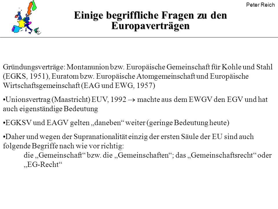 Peter Reich Einige begriffliche Fragen zu den Europaverträgen Gründungsverträge: Montanunion bzw. Europäische Gemeinschaft für Kohle und Stahl (EGKS,