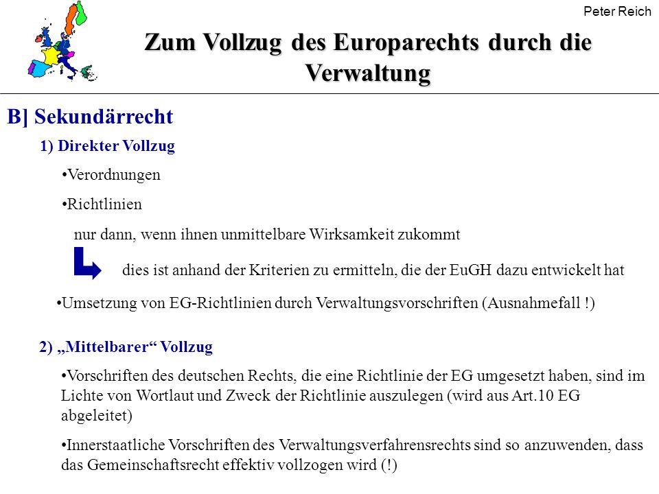 Peter Reich Zum Vollzug des Europarechts durch die Verwaltung B] Sekundärrecht 1) Direkter Vollzug Verordnungen Richtlinien nur dann, wenn ihnen unmit