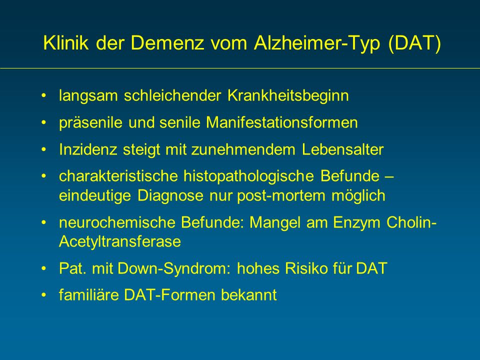 Klinik der Demenz vom Alzheimer-Typ (DAT) langsam schleichender Krankheitsbeginn präsenile und senile Manifestationsformen Inzidenz steigt mit zunehme