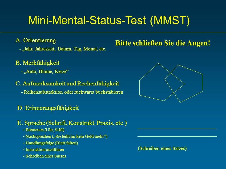 Mini-Mental-Status-Test (MMST) A. Orientierung B. Merkfähigkeit C. Aufmerksamkeit und Rechenfähigkeit D. Erinnerungsfähigkeit E. Sprache (Schrift, Kon