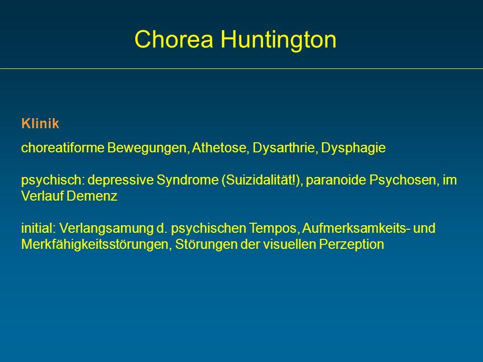 Chorea Huntington Klinik choreatiforme Bewegungen, Athetose, Dysarthrie, Dysphagie psychisch: depressive Syndrome (Suizidalität!), paranoide Psychosen