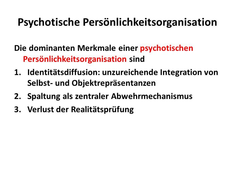 Psychotische Persönlichkeitsorganisation Die dominanten Merkmale einer psychotischen Persönlichkeitsorganisation sind 1.Identitätsdiffusion: unzureich