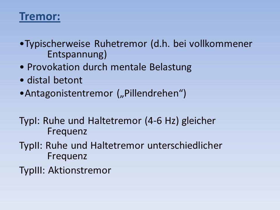 Tremor: Typischerweise Ruhetremor (d.h. bei vollkommener Entspannung) Provokation durch mentale Belastung distal betont Antagonistentremor (Pillendreh